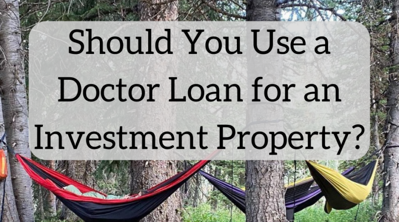 Should You Use Doctor Loans to Finance Investment Properties?   White Coat Investor